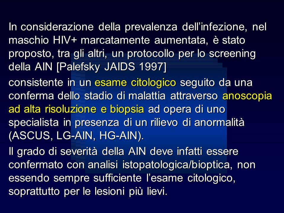 In considerazione della prevalenza dell'infezione, nel maschio HIV+ marcatamente aumentata, è stato proposto, tra gli altri, un protocollo per lo screening della AIN [Palefsky JAIDS 1997]